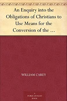 An Enquiry into the Obligations of Christians to Use Means for the Conversion of the Heathens In Which the Religious State of the Different Nations of ... of Further Undertakings, Are Considered by [Carey, William]
