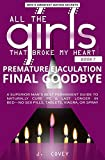 Premature Ejaculation Final Goodbye: A Superior Man's Best-Permanent Guide to Naturally Cure PE & Last Longer in Bed—No Sex Pills, Tablets, Viagrá, or Spray (All The Girls That Broke My Heart)