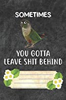 Sometimes You Gotta Leave Shit Behind Notebook Journal: 110 Blank Lined Paper Pages 6x9 Personalized Customized Notebook Journal Gift For Green Cheek Conure Parrot Bird Owners and Lovers