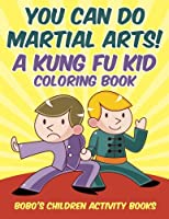 You Can Do Martial Arts! a Kung Fu Kid Coloring Book