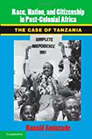 Race, Nation, and Citizenship in Postcolonial Africa: The Case of Tanzania (Cambridge Studies in Contentious Politics)