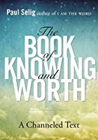 The Book of Knowing and Worth: A Channeled Text (Paul Selig Series)