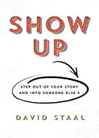 Show Up: Step Out of Your Story and into Someone Else's