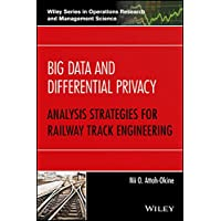 Big Data and Differential Privacy: Analysis Strategies for Railway Track Engineering (Wiley Series in Operations Research and Management Science)
