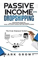 PASSIVE INCOME WITH DROPSHIPPING: Dropshipping Marketing. How to Build an E-Commerce Business Model with Shopify, Amazon, Ebay and other Platforms