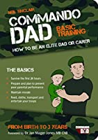Commando Dad: Basic Training. How to Be an Elite Dad or Carer, from Birth to Three Years