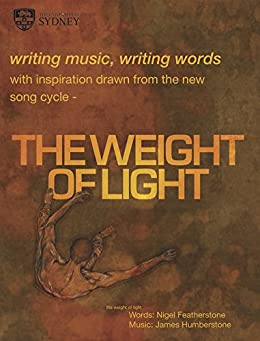 writing music, writing words: with inspiration drawn from the new song cycle THE WEIGHT OF LIGHT by [Humberstone, James, Featherstone, Nigel, Gillen, Ryley]