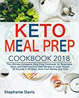 Keto Meal Prep 2018: The Ultimate Ketogenic Meal Prep Cookbook for Beginners, Quick and Delicious Keto Diet Recipes to Lose Weight 25 Pounds in 30 Days, Save Your Money and Time
