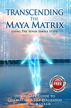 TRANSCENDING THE MAYA MATRIX: Using the Seven Simple Steps: Our Innate Guide to Co-Creation & Self-Realization by [Makram, OMAR M. ]