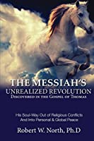 The Messiah's Unrealized Revolution Discovered in the Gospel of Thomas: His Soul Way Out of Conflicts and into Personal & Global Peace