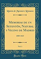Memorias de Un Setentón, Natural Y Vecino de Madrid, Vol. 1: 1808-1823 (Classic Reprint)