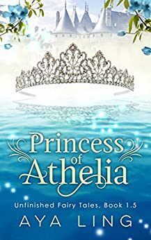 Princess of Athelia: Unfinished Fairy Tales, Book 1.5 by [Ling, Aya]