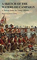 A Sketch of the Waterloo Campaign: A Tactical Study for Young Officers