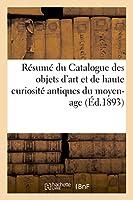 Résumé Du Catalogue Des Objets d'Art Et de Haute Curiosité Antiques Du Moyen-Age (Ga(c) Na(c) Ralita(c) S)