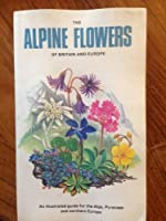 The Alpine Flowers of Britain and Europe (Collins Field Guide)