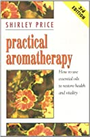 Practical Aromatherapy: How to Use Essential Oils to Restore Vitality