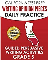 CALIFORNIA TEST PREP Writing Opinion Pieces Daily Practice Grade 5: Guided Persuasive Writing Activities