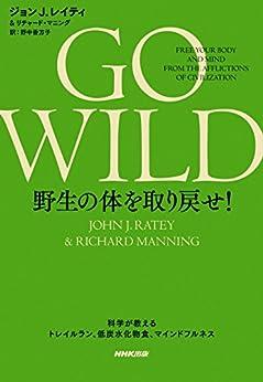 [ジョンJ.レイティ, リチャード・マニング]のGO WILD 野生の体を取り戻せ! 科学が教えるトレイルラン、低炭水化物食、マインドフルネス