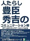 人たらし。豊臣秀吉のコミュニケーション術。天下人のコミュニケーション力とは。 10分で読めるシリーズ