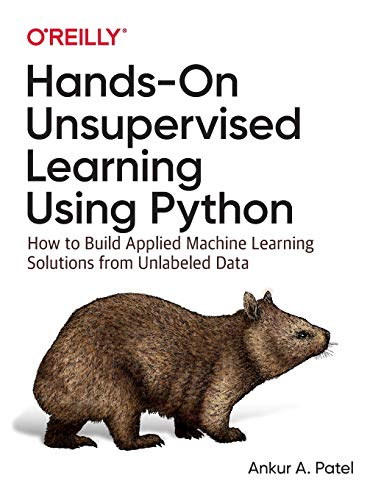 Download Hands-On Unsupervised Learning Using Python: How to Build Applied Machine Learning Solutions from Unlabeled Data 1492035645