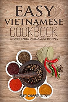 Easy Vietnamese Cookbook: 50 Authentic Vietnamese Recipes (Vietnamese Recipes, Vietnamese Cookbook, Vietnamese Cooking, Easy Vietnamese Cookbook, Easy Vietnamese Recipes, Vietnamese Food Book 1) by [Chow, Chef Maggie]