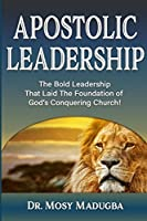 Apostolic Leadership: The Bold Leadership That Laid the Foundation of God's Conquering Church