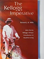 The Kellogg Imperative: John Harvey Kellogg's Unique Contribution to Healthful Living