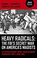 Heavy Radicals - The FBI's Secret War on America's Maoists: The Revolutionary Union/Revolutionary Communist Party 1968-1980 by Aaron J. Leonard Conor A. Gallagher(2015-02-07)