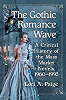 The Gothic Romance Wave: A Critical History of the Mass Market Novels, 1960-1993