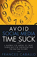 Avoid Social Media Time Suck: A Blueprint for Writers to Create Online Buzz for Their Books and Still Have Time to Write
