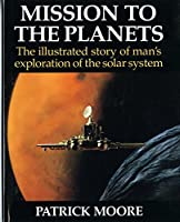 Mission to the Planets: The Illustrated Story of Man's Exploration of the Solar System