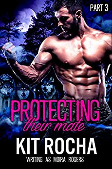 Protecting Their Mate: Part Three (The Last Pack) by [Rocha, Kit, Rogers, Moira, Thorne, Mia]