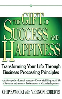 The Gift of Success and Happiness: Transforming Your Life Through Business Process Principles by [Sawicki, Chip, Roberts, Vernon]