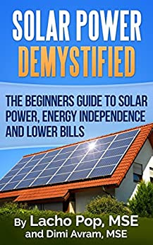 Solar Power Demystified: The Beginners Guide To Solar Power, Energy Independence And Lower Bills by [Pop MSE, Lacho, Avram MSE,Dimi]
