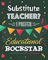 Substitute Teacher? I Prefer Educational Rockstar: College Ruled Lined Notebook and Appreciation Gift for Replacement Teachers