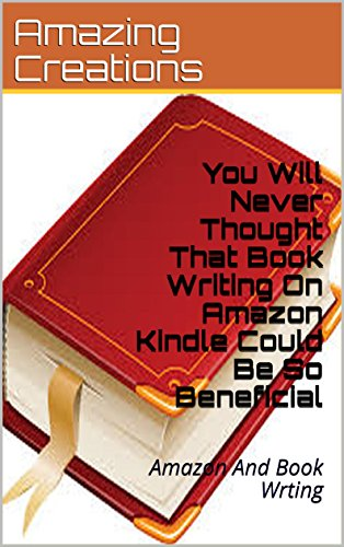 You Will Never Thought That Book Writing On Amazon Kindle Could Be So Beneficial: Amazon And Book Wrting (English Edition)