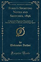 Fores's Sporting Notes and Sketches, 1896, Vol. 13: A Quarterly Magazine Descriptive of British, Indian, Colonial, and Foreign Sport (Classic Reprint)