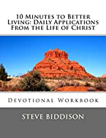 10 Minutes to Better Living: Daily Applications from the Life of Christ