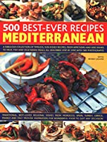 500 Best-ever Recipes Mediterranean: A Fabulous Collection of Timeless, Sun-kissed Recipes, from Appetizers and Side Dishes to Meat, Fish and Vegetarian Meals, All Described Step by Step, With 500 Photographs