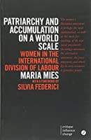 Patriarchy and Accumulation on a World Scale: Women in the International Division of Labour (Critique. Influence. Change.) by Maria Mies(2014-07-10)