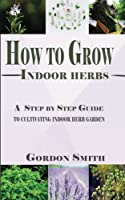 How to Grow Indoor Herbs: A Step by Step Guide to Cultivating Indoor Herb Garden