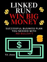 Linked Run Win Big Money: Only Successful Business Plan You Needed With No Bullsh*t
