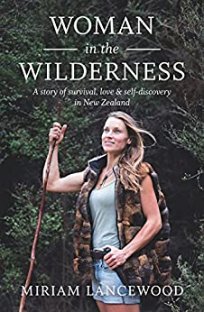 Woman in the Wilderness: A story of survival, love & self-discovery in New Zealand: A Story of Survival, Love and Self-Discovery in New Zealand by [Lancewood, Miriam]