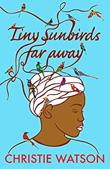 Tiny Sunbirds Far Away: Winner of the Costa First Novel Award, from the author of The Language of Kindness by [Watson, Christie]