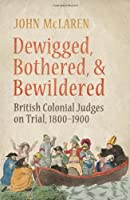 Dewigged, Bothered, and Bewildered: British Colonial Judges on Trial, 1800-1900 (Osgoode Society for Canadian Legal History (Hardcover))