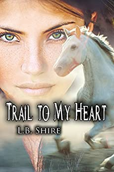 Trail To My Heart (To Tame a Wild Heart Book 2) by [Shire, L.B.]