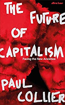 The Future of Capitalism: Facing the New Anxieties by [Collier, Paul]