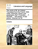 The Works of M. de Voltaire. Translated from the French. with Notes, Historical, Critical, and Explanatory. by T. Francklin, ... T. Smollett, ... and Others. a New Edition. Volume 5 of 35