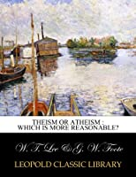 Theism or atheism : which is more reasonable?