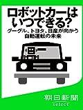 ロボットカーはいつできる? グーグル、トヨタ、日産が向かう自動運転の未来 (朝日新聞デジタルSELECT)